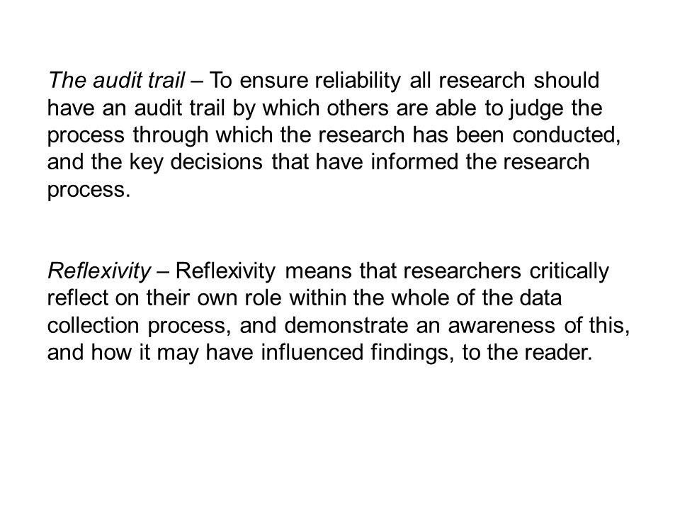 The audit trail – To ensure reliability all research should have an audit trail by which others are able to judge the process through which the research has been conducted, and the key decisions that have informed the research process.