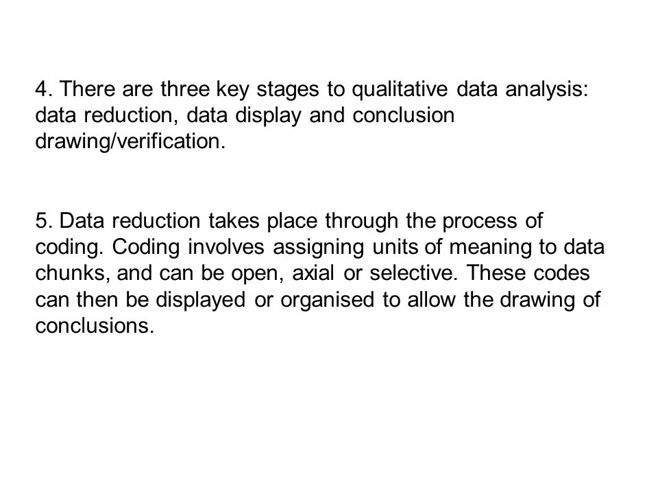 4. There are three key stages to qualitative data analysis: data reduction, data display and conclusion drawing/verification.
