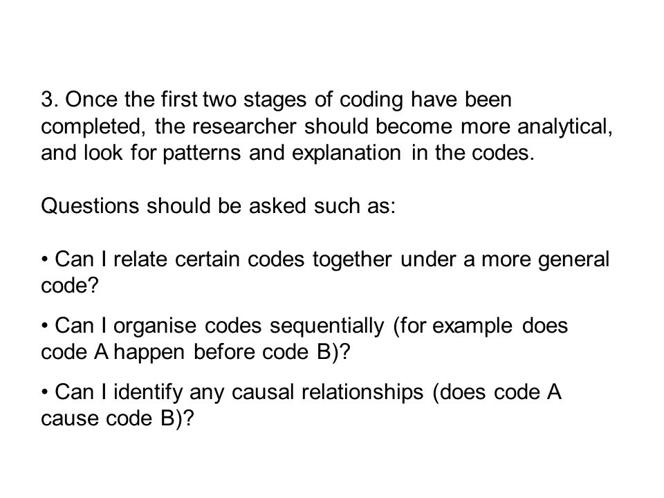 3. Once the first two stages of coding have been completed, the researcher should become more analytical, and look for patterns and explanation in the codes.