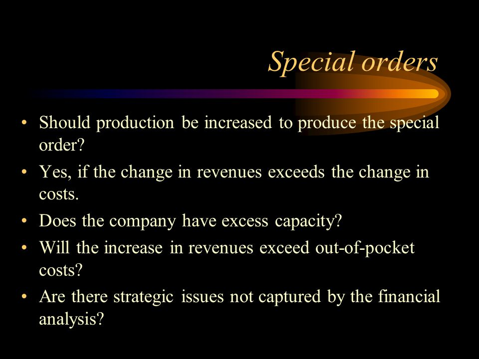 Special orders Should production be increased to produce the special order Yes, if the change in revenues exceeds the change in costs.
