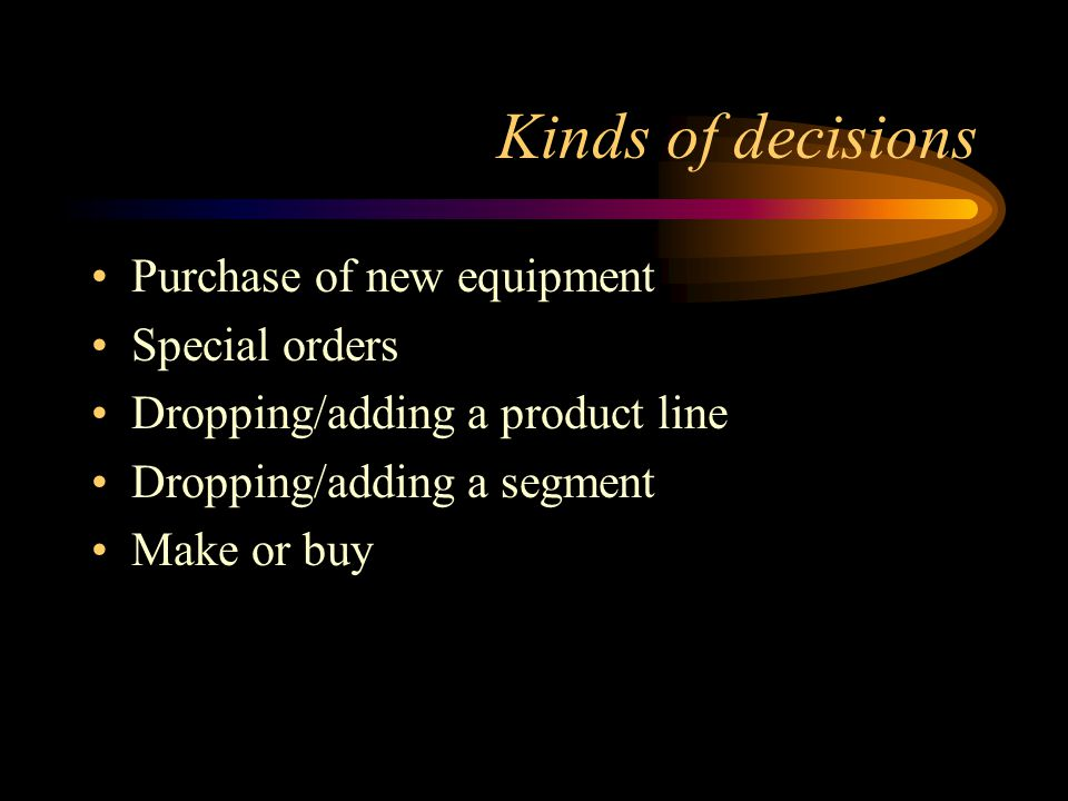 Kinds of decisions Purchase of new equipment Special orders