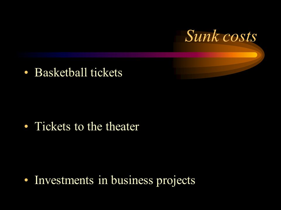Sunk costs Basketball tickets Tickets to the theater
