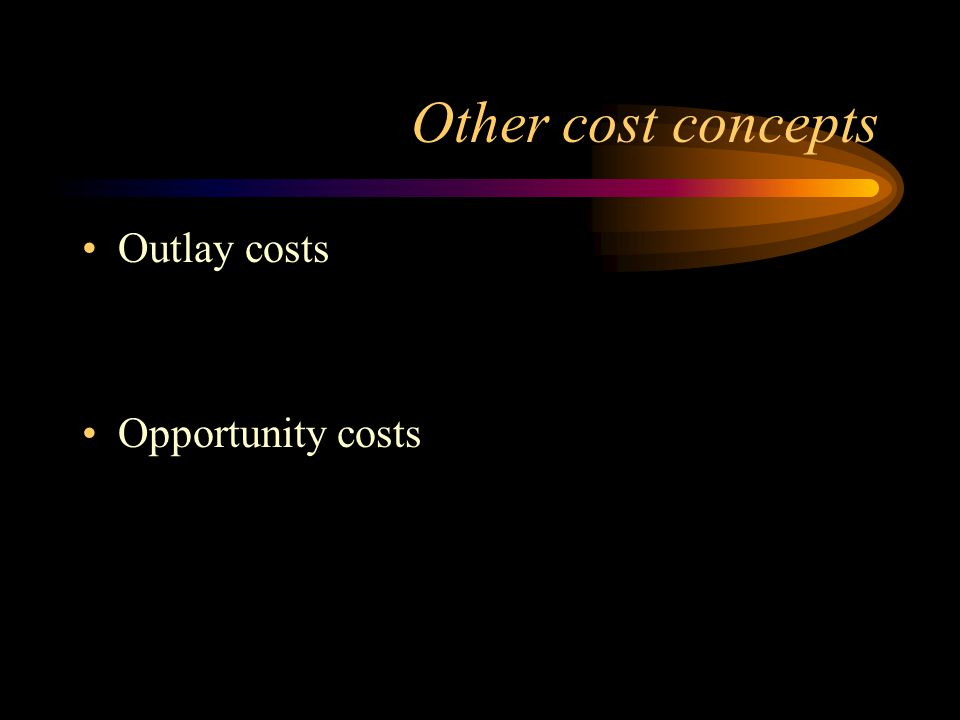 Other cost concepts Outlay costs Opportunity costs