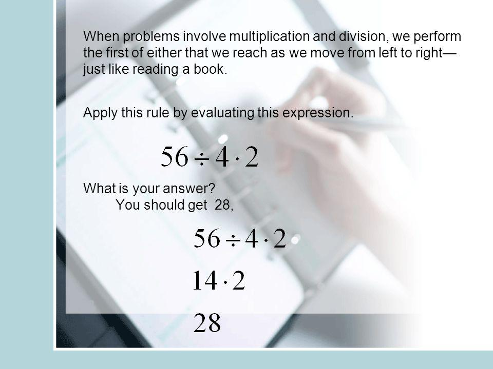When problems involve multiplication and division, we perform the first of either that we reach as we move from left to right—just like reading a book. Apply this rule by evaluating this expression.