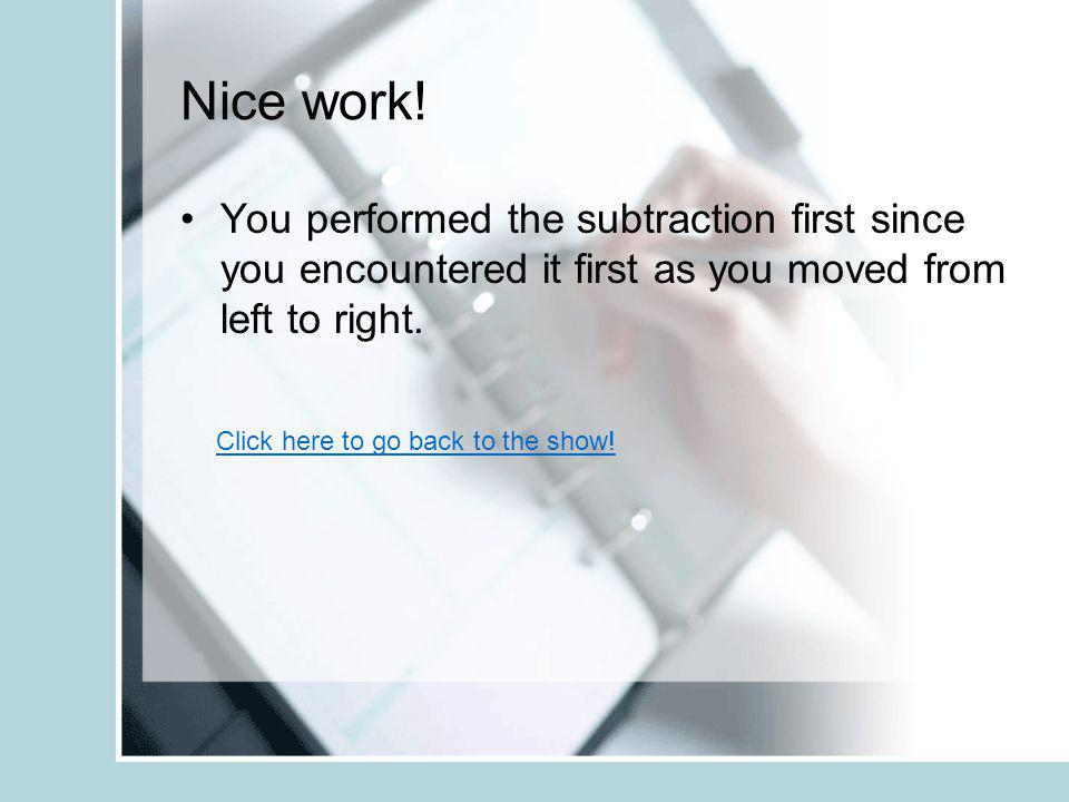 Nice work! You performed the subtraction first since you encountered it first as you moved from left to right.