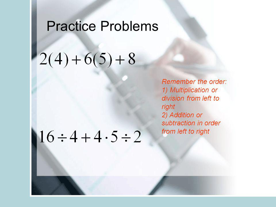 Practice Problems Remember the order: