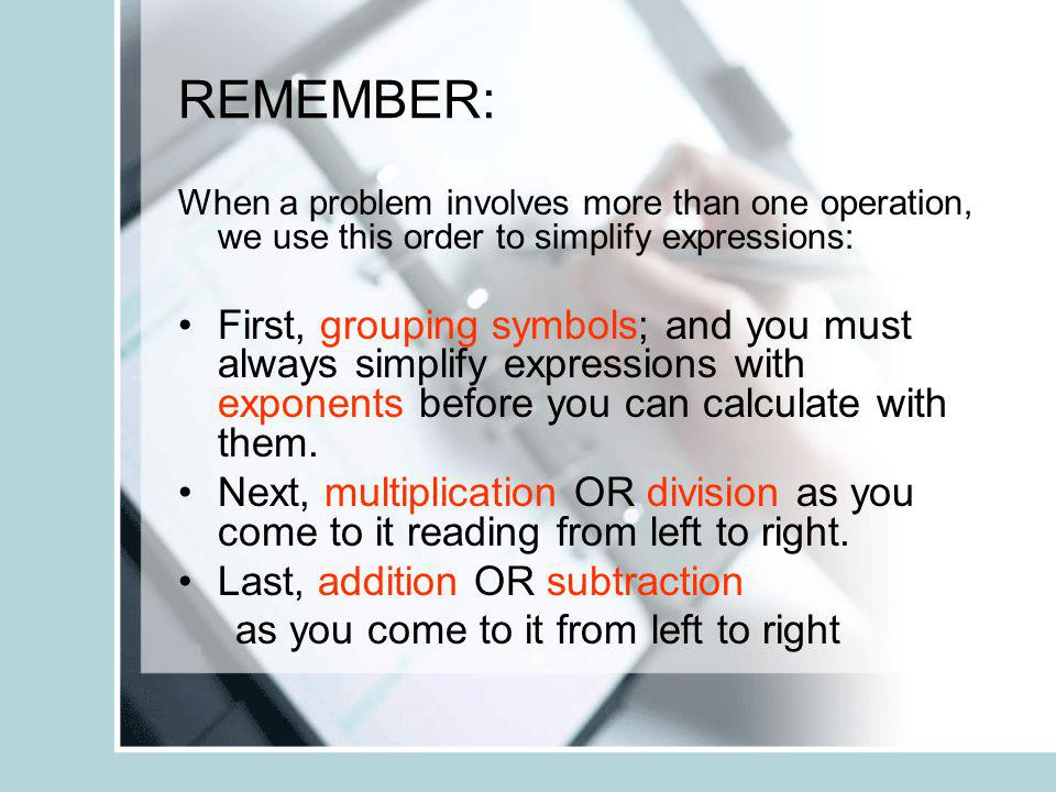 REMEMBER: When a problem involves more than one operation, we use this order to simplify expressions: