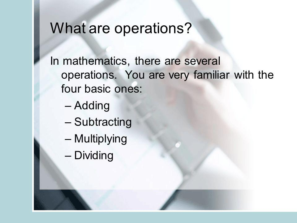 What are operations In mathematics, there are several operations. You are very familiar with the four basic ones: