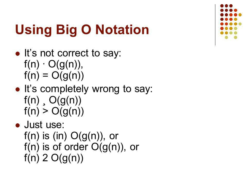 Using Big O Notation It's not correct to say: f(n) · O(g(n)), f(n) = O(g(n)) It's completely wrong to say: f(n) ¸ O(g(n)) f(n) > O(g(n))