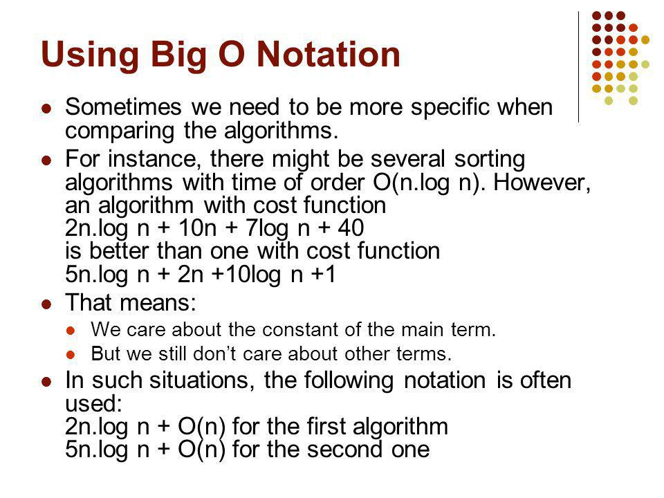 Using Big O Notation Sometimes we need to be more specific when comparing the algorithms.