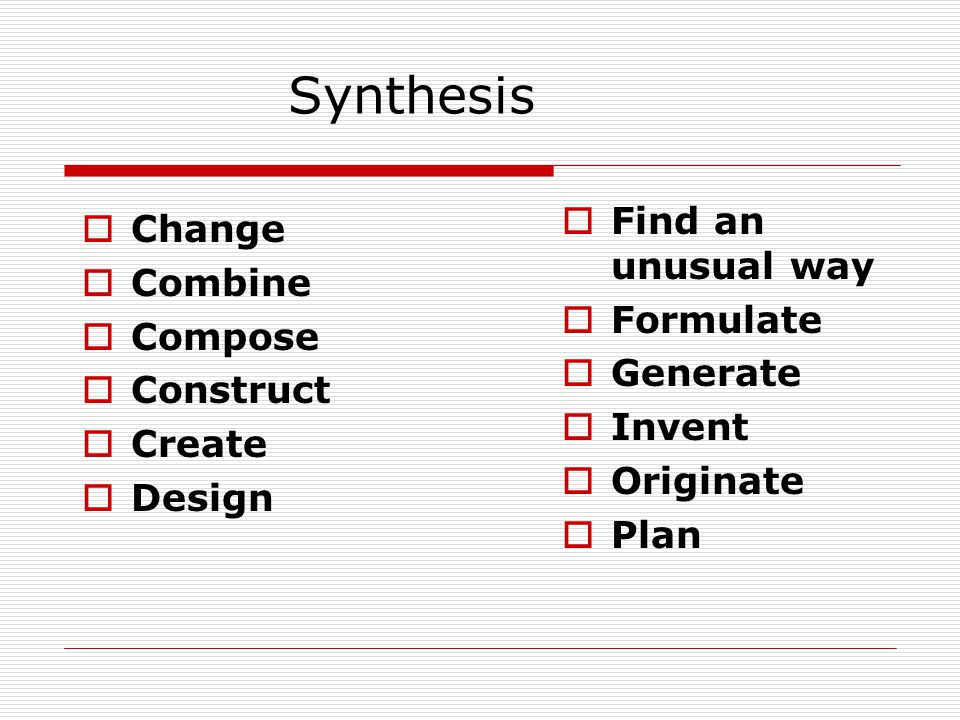 Synthesis Find an unusual way Change Combine Formulate Compose