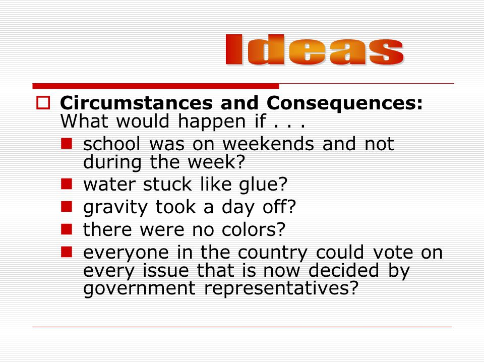 Ideas Circumstances and Consequences: What would happen if . . .