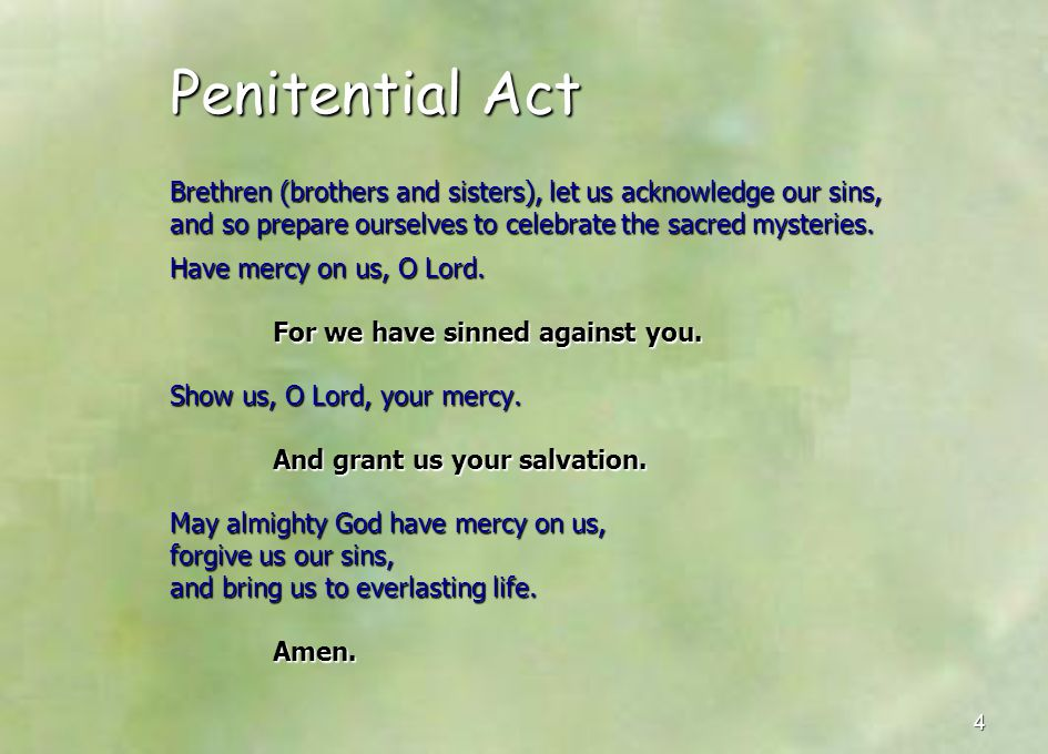 Penitential Act Brethren (brothers and sisters), let us acknowledge our sins, and so prepare ourselves to celebrate the sacred mysteries.