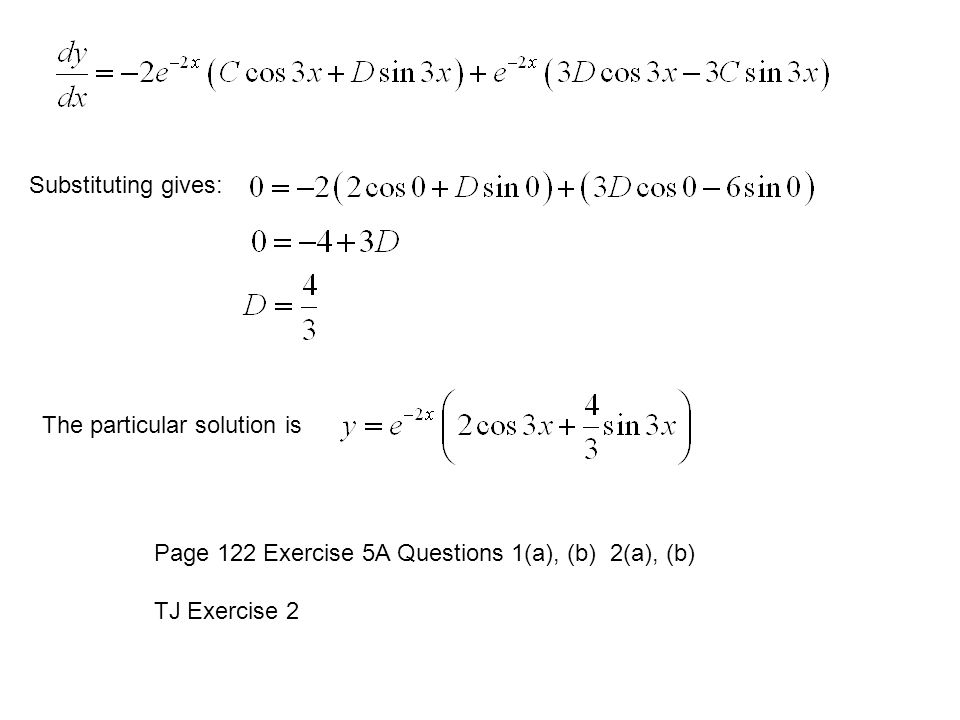 Substituting gives: The particular solution is. Page 122 Exercise 5A Questions 1(a), (b) 2(a), (b)