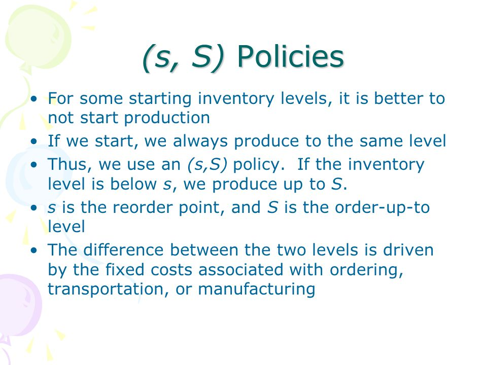 (s, S) Policies For some starting inventory levels, it is better to not start production. If we start, we always produce to the same level.
