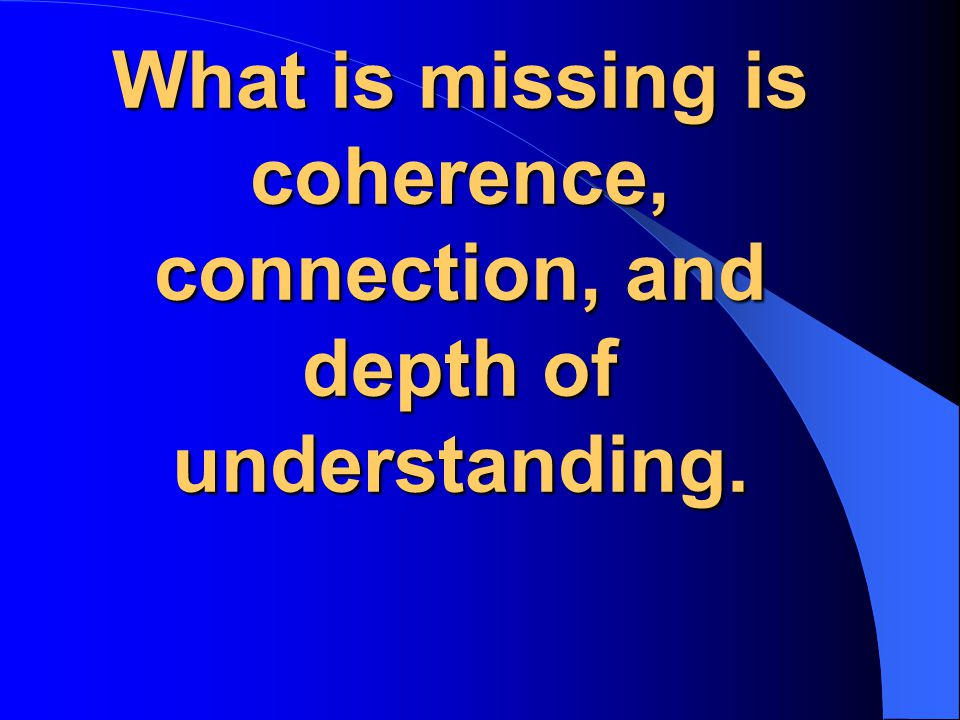 What is missing is coherence, connection, and depth of understanding.