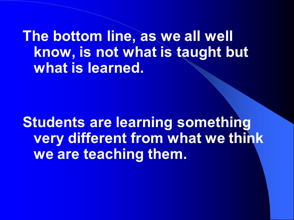 The bottom line, as we all well know, is not what is taught but what is learned.