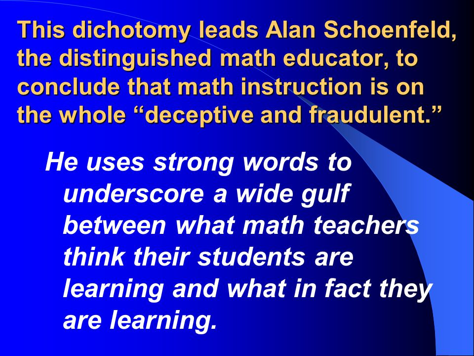 This dichotomy leads Alan Schoenfeld, the distinguished math educator, to conclude that math instruction is on the whole deceptive and fraudulent.