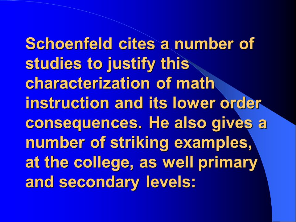 Schoenfeld cites a number of studies to justify this characterization of math instruction and its lower order consequences.