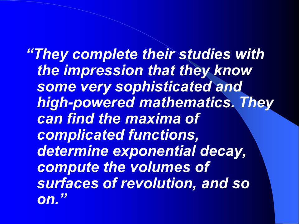 They complete their studies with the impression that they know some very sophisticated and high-powered mathematics.