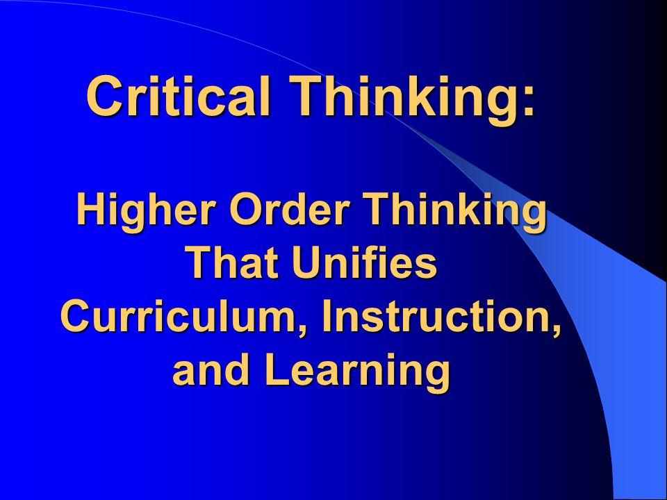 Critical Thinking: Higher Order Thinking That Unifies Curriculum, Instruction, and Learning