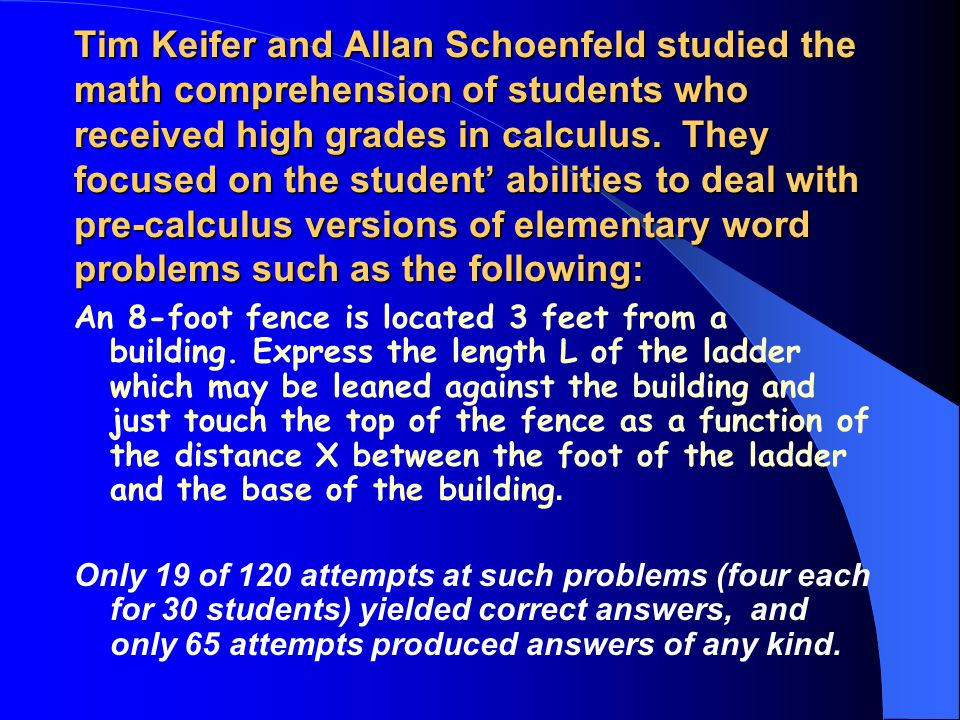 Tim Keifer and Allan Schoenfeld studied the math comprehension of students who received high grades in calculus. They focused on the student' abilities to deal with pre-calculus versions of elementary word problems such as the following: