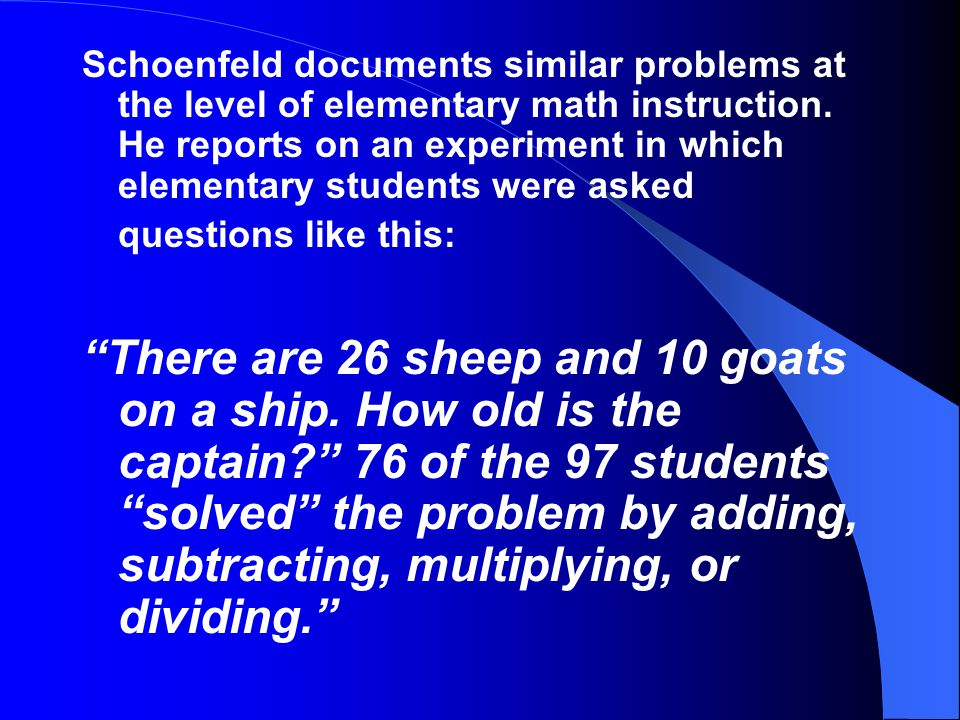 Schoenfeld documents similar problems at the level of elementary math instruction. He reports on an experiment in which elementary students were asked questions like this: