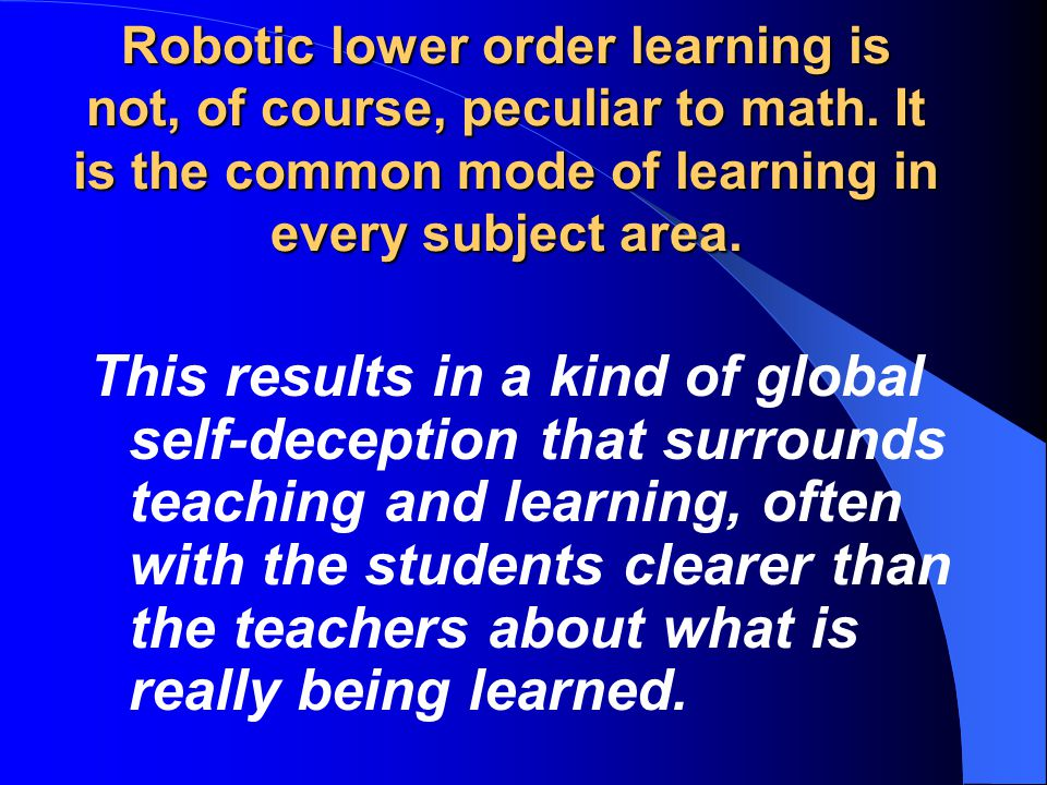 Robotic lower order learning is not, of course, peculiar to math