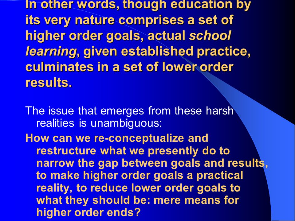 In other words, though education by its very nature comprises a set of higher order goals, actual school learning, given established practice, culminates in a set of lower order results.