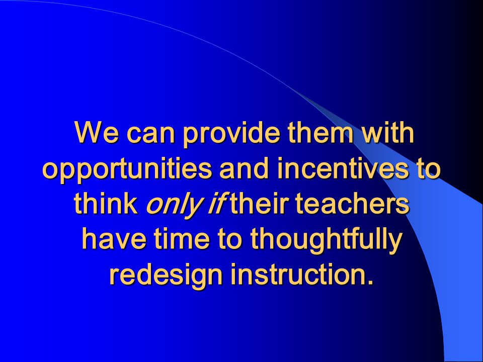 We can provide them with opportunities and incentives to think only if their teachers have time to thoughtfully redesign instruction.