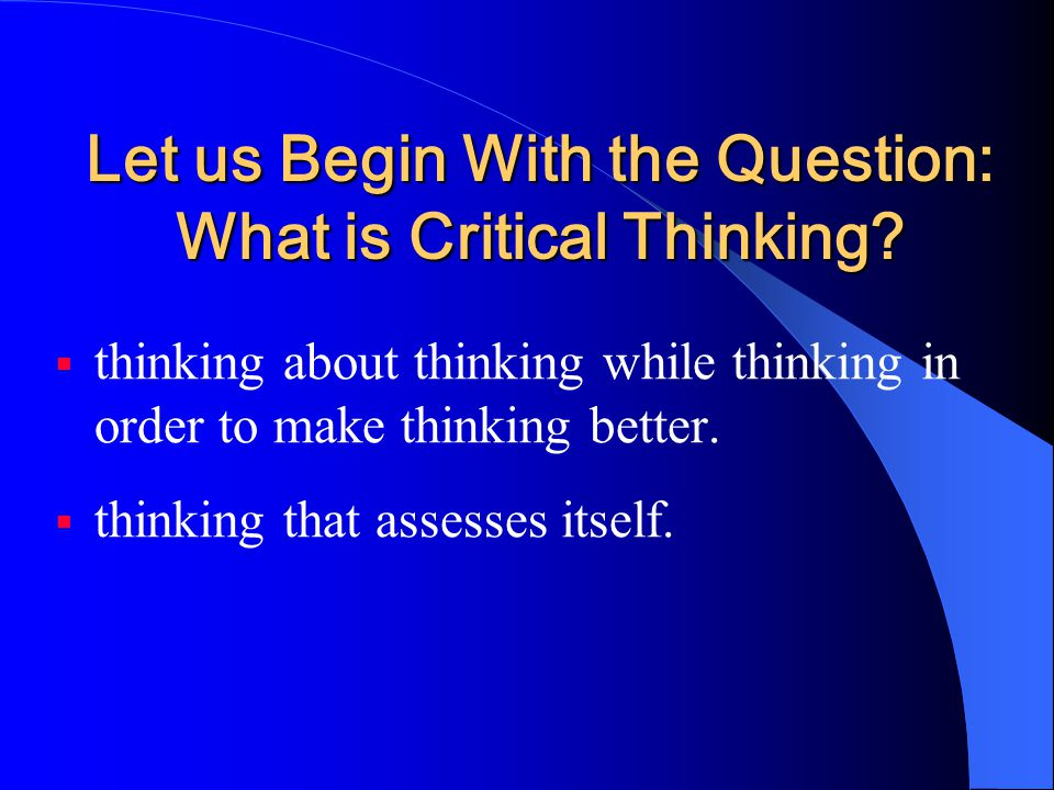 Let us Begin With the Question: What is Critical Thinking