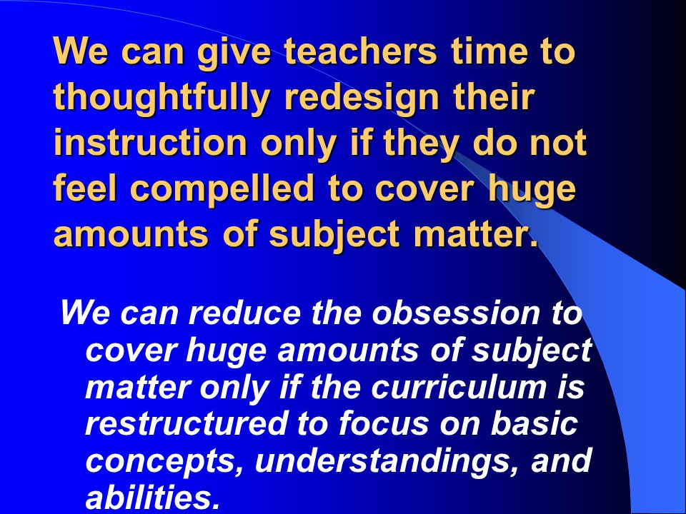 We can give teachers time to thoughtfully redesign their instruction only if they do not feel compelled to cover huge amounts of subject matter.