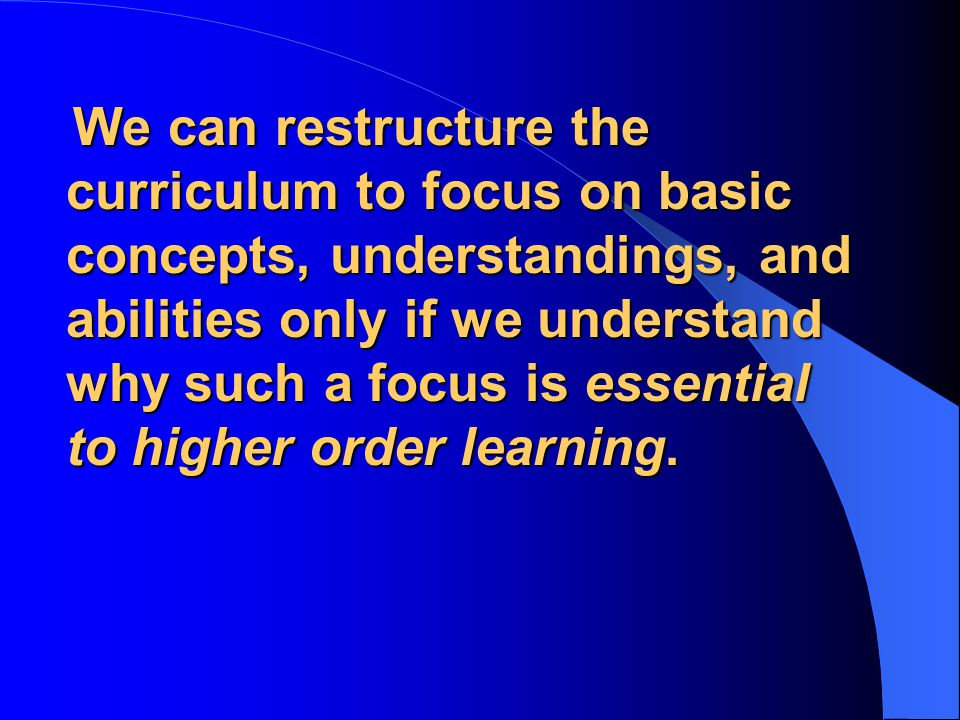 We can restructure the curriculum to focus on basic concepts, understandings, and abilities only if we understand why such a focus is essential to higher order learning.