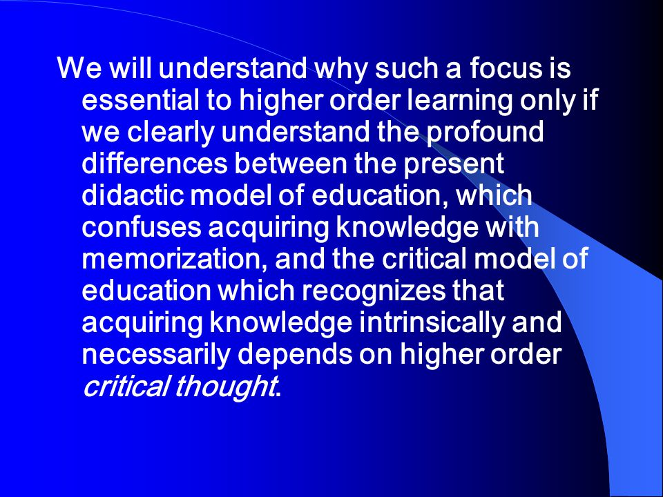 We will understand why such a focus is essential to higher order learning only if we clearly understand the profound differences between the present didactic model of education, which confuses acquiring knowledge with memorization, and the critical model of education which recognizes that acquiring knowledge intrinsically and necessarily depends on higher order critical thought.
