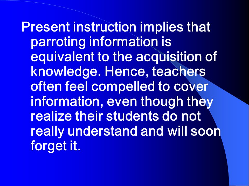 Present instruction implies that parroting information is equivalent to the acquisition of knowledge.