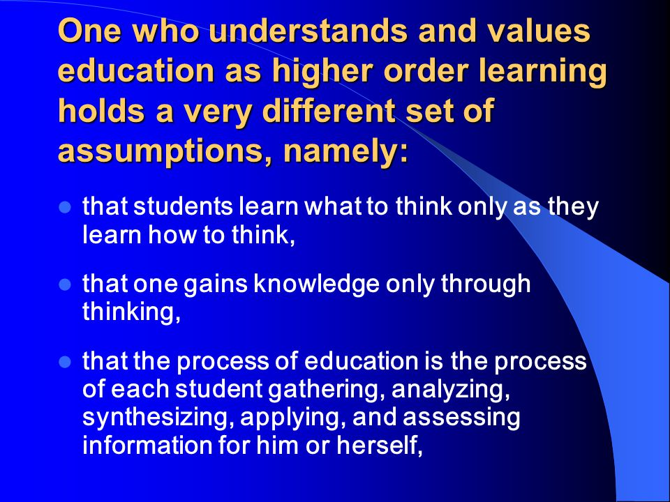 One who understands and values education as higher order learning holds a very different set of assumptions, namely: