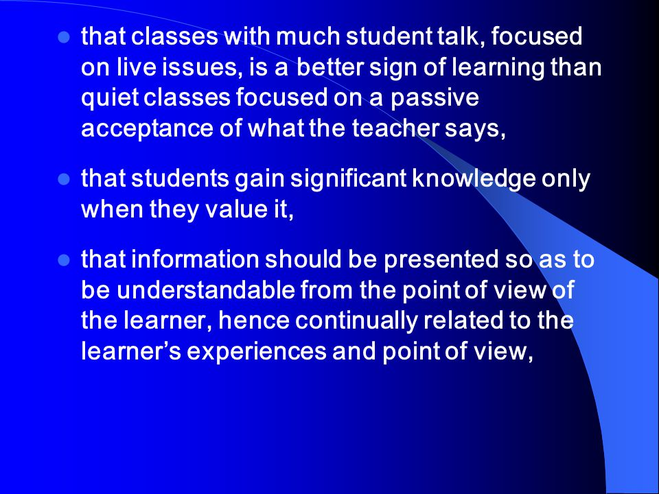 that classes with much student talk, focused on live issues, is a better sign of learning than quiet classes focused on a passive acceptance of what the teacher says,