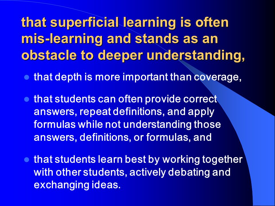 that superficial learning is often mis-learning and stands as an obstacle to deeper understanding,