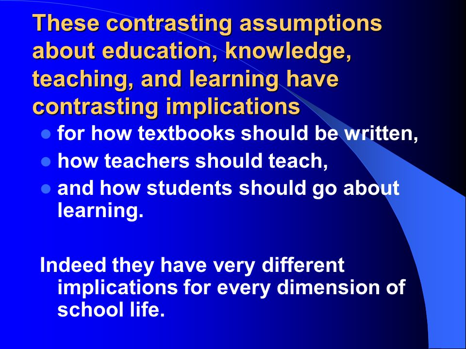 These contrasting assumptions about education, knowledge, teaching, and learning have contrasting implications