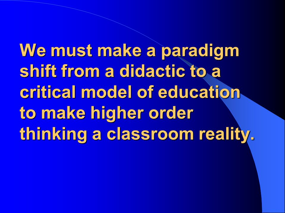We must make a paradigm shift from a didactic to a critical model of education to make higher order thinking a classroom reality.
