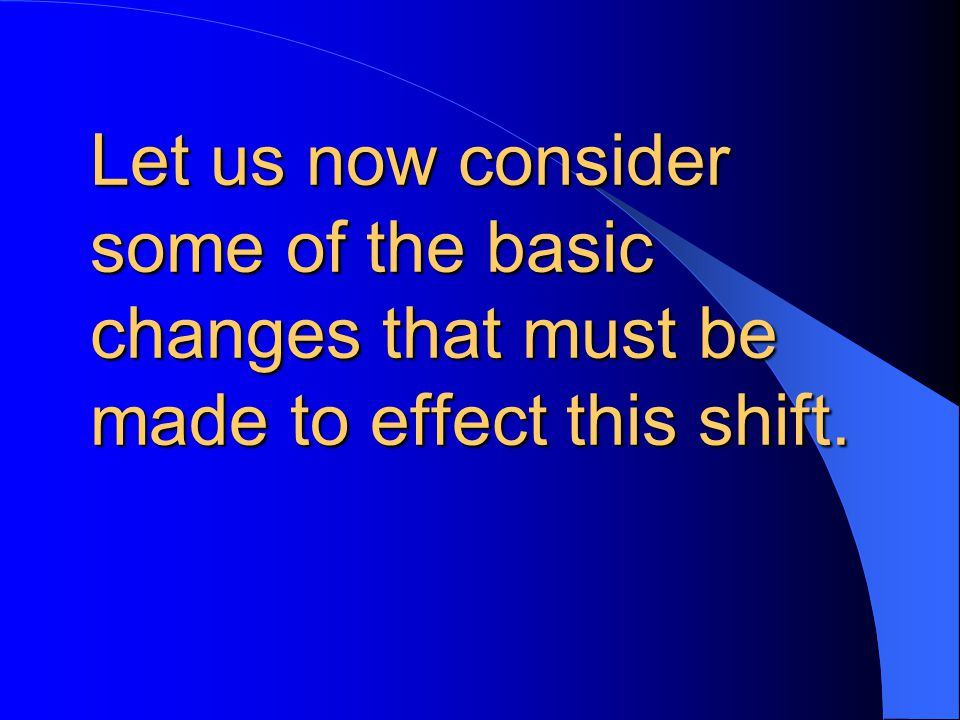 Let us now consider some of the basic changes that must be made to effect this shift.