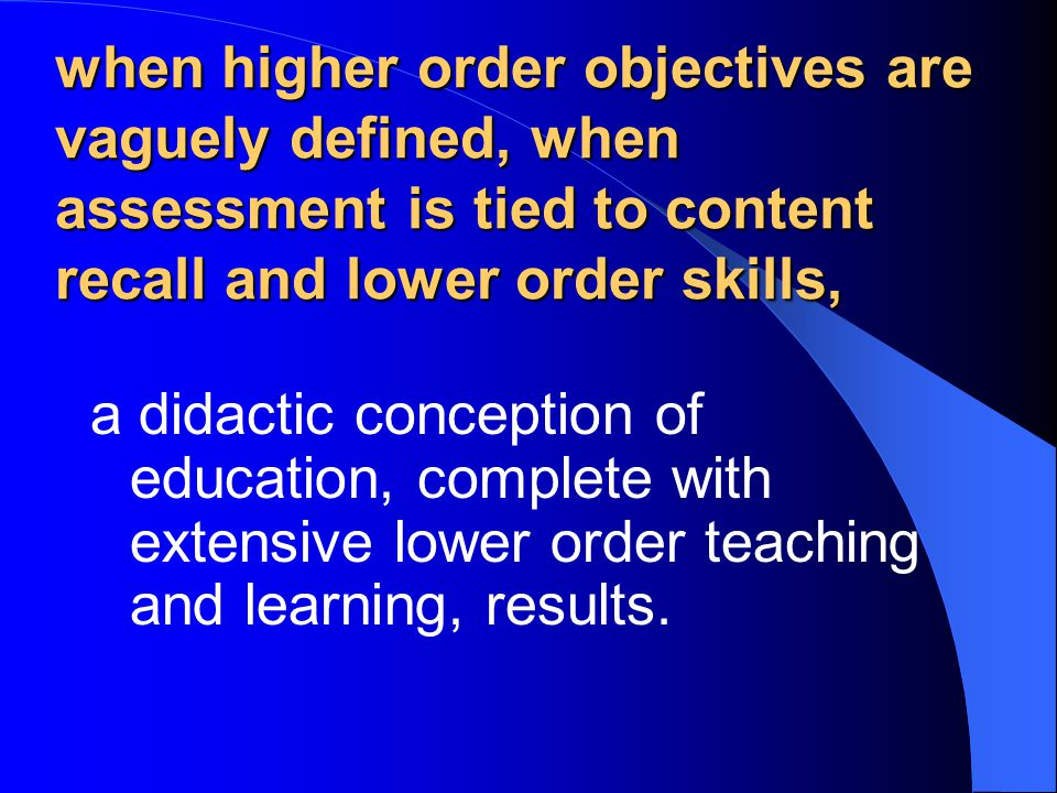when higher order objectives are vaguely defined, when assessment is tied to content recall and lower order skills,