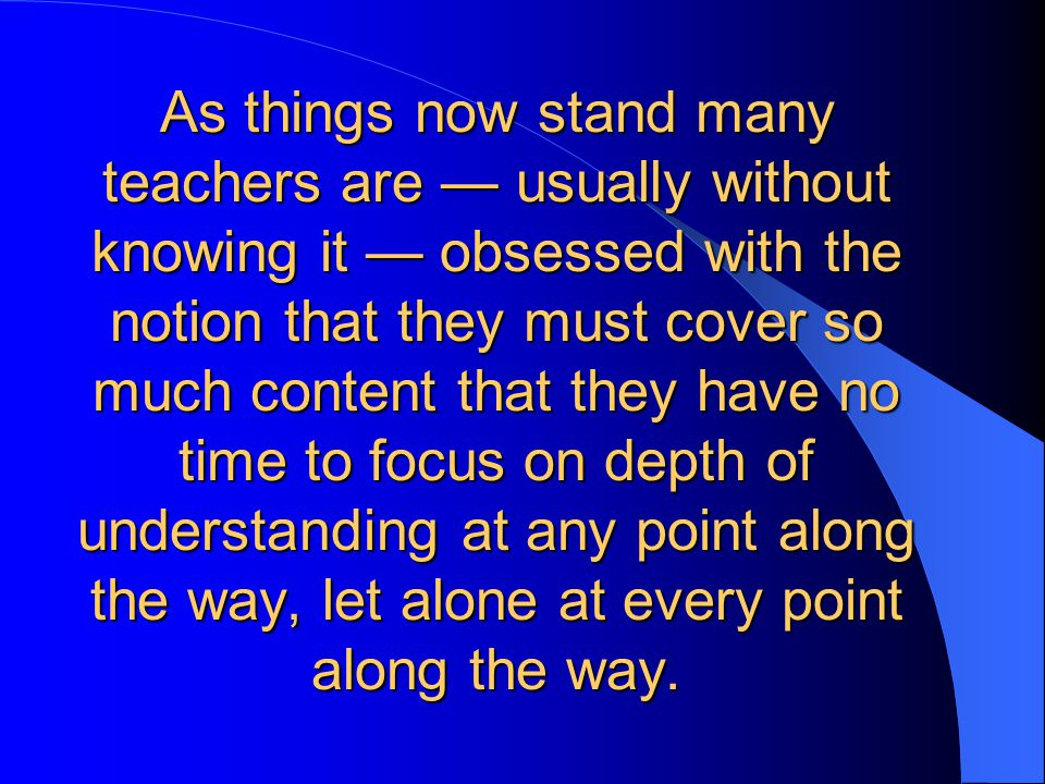 As things now stand many teachers are — usually without knowing it — obsessed with the notion that they must cover so much content that they have no time to focus on depth of understanding at any point along the way, let alone at every point along the way.
