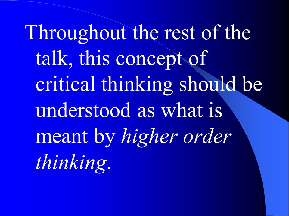 Throughout the rest of the talk, this concept of critical thinking should be understood as what is meant by higher order thinking.