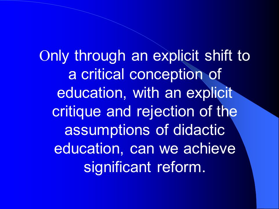 Only through an explicit shift to a critical conception of education, with an explicit critique and rejection of the assumptions of didactic education, can we achieve significant reform.