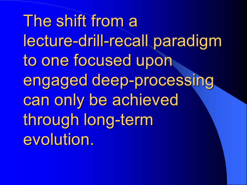 The shift from a lecture-drill-recall paradigm to one focused upon engaged deep-processing can only be achieved through long-term evolution.