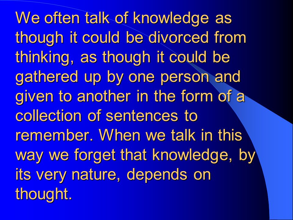 We often talk of knowledge as though it could be divorced from thinking, as though it could be gathered up by one person and given to another in the form of a collection of sentences to remember.