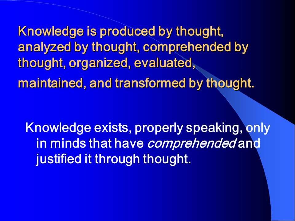 Knowledge is produced by thought, analyzed by thought, comprehended by thought, organized, evaluated, maintained, and transformed by thought.