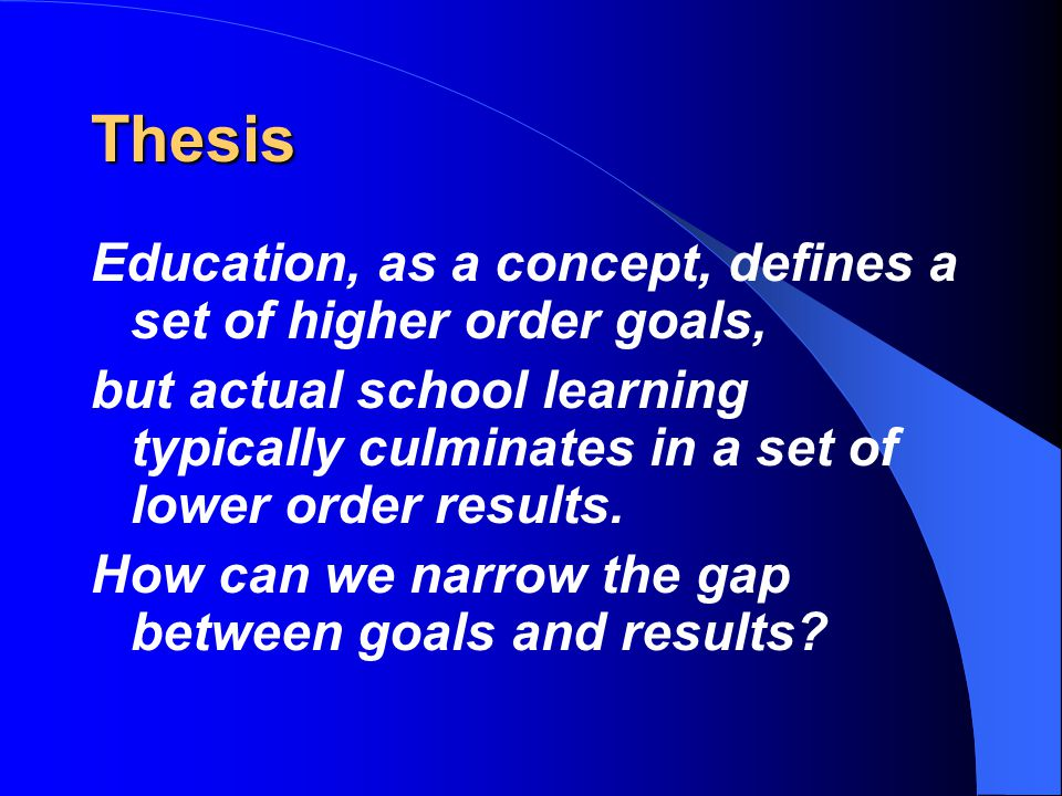 Thesis Education, as a concept, defines a set of higher order goals,