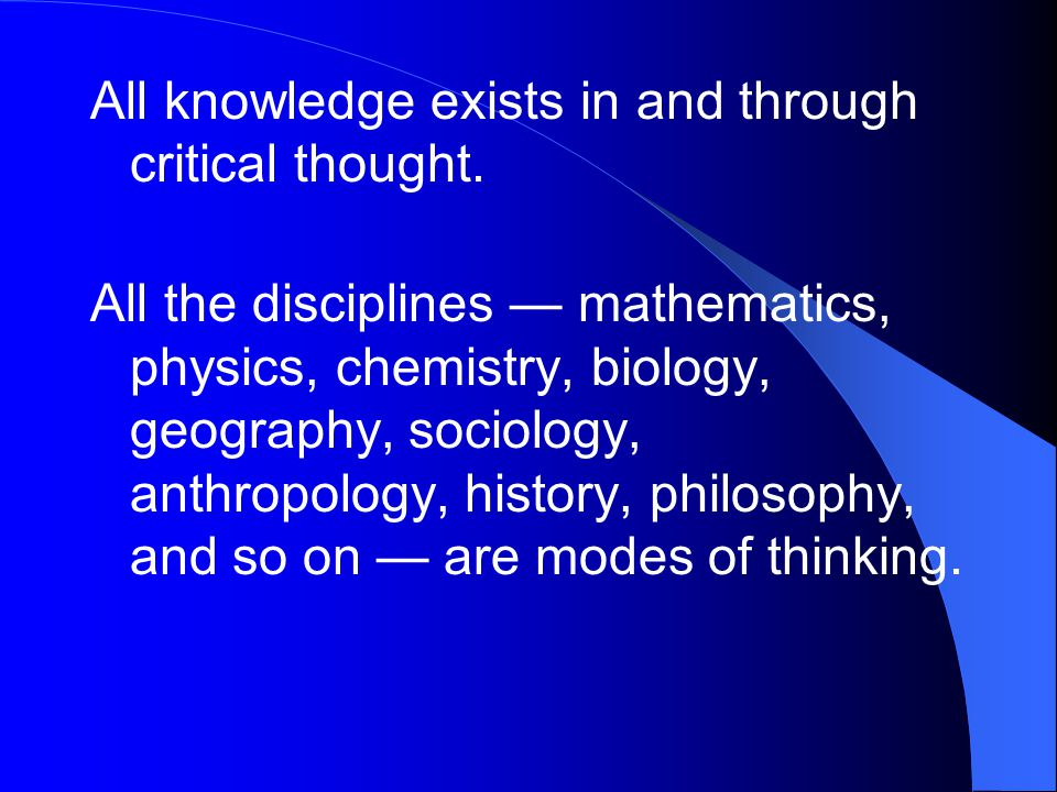All knowledge exists in and through critical thought.